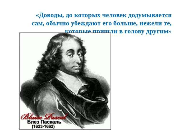 «Доводы, до которых человек додумывается сам, обычно убеждают его больше, не...