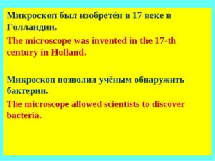 Микроскоп был изобретён в 17 веке в Голландии. The microscope was invented in