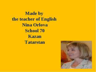 Made by the teacher of English Nina Orlova School 70 Kazan Tatarstan