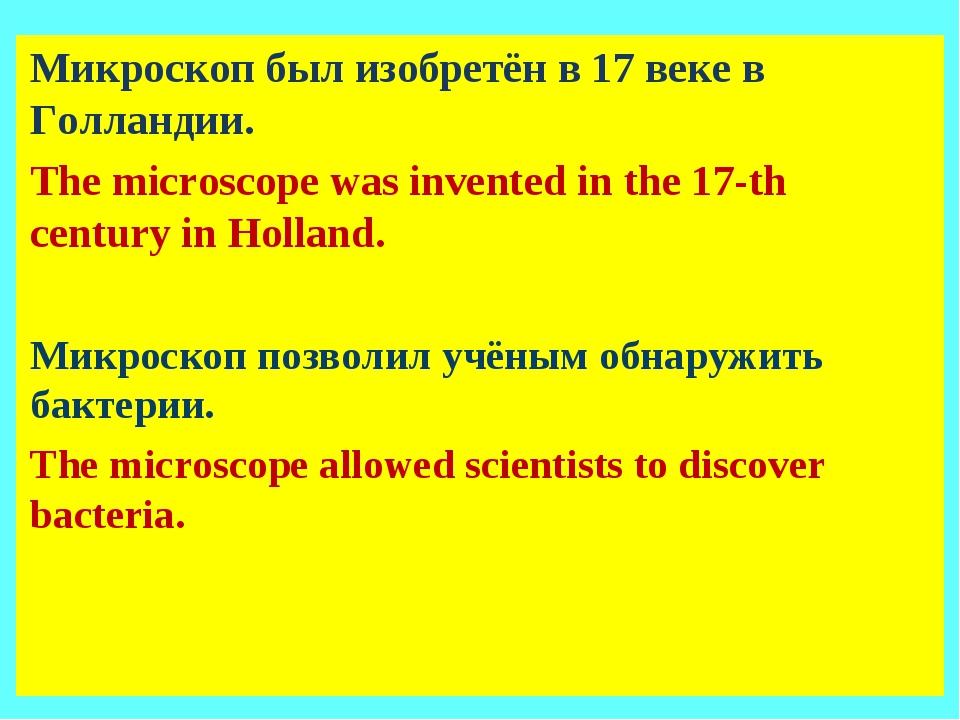 Микроскоп был изобретён в 17 веке в Голландии. The microscope was invented in...