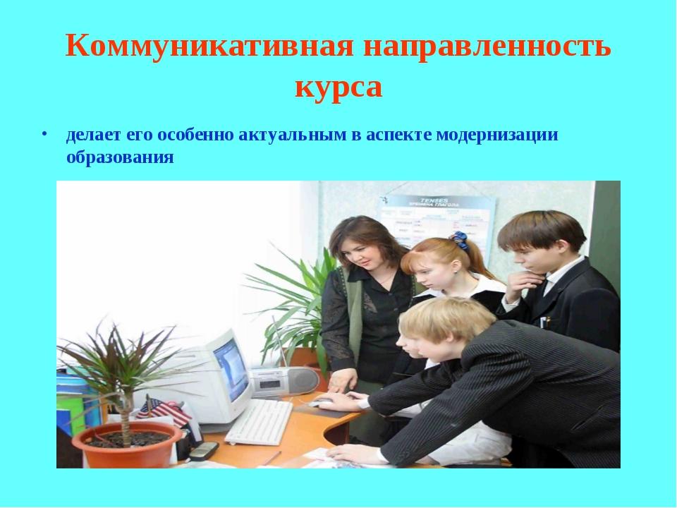 Коммуникативная направленность курса делает его особенно актуальным в аспекте...