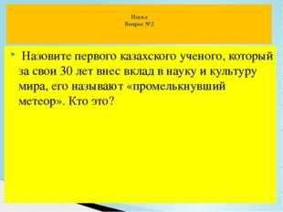 Назовите первого казахского ученого, который за свои 30 лет внес вклад в нау