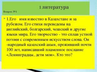 1.Его имя известно в Казахстане и за рубежом. Его стихи переведены на английс