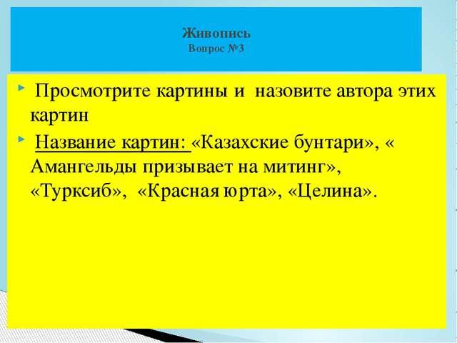 Просмотрите картины и назовите автора этих картин Название картин: «Казахски...