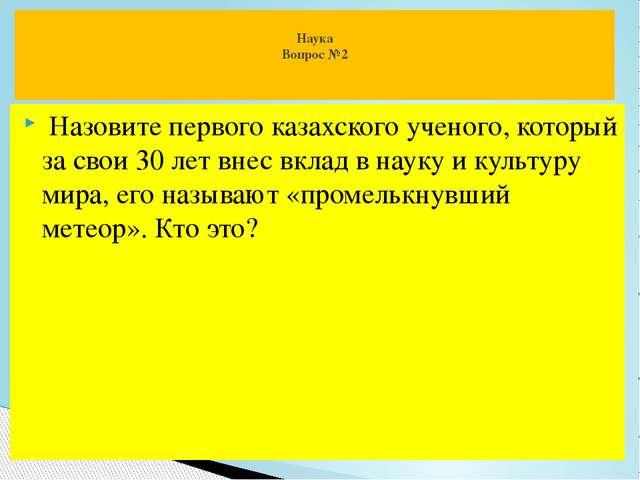 Назовите первого казахского ученого, который за свои 30 лет внес вклад в нау...