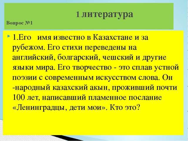 1.Его имя известно в Казахстане и за рубежом. Его стихи переведены на английс...