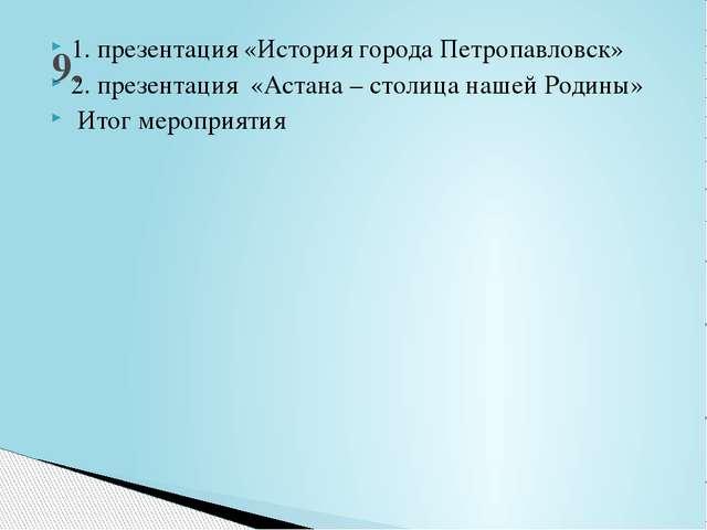 1. презентация «История города Петропавловск» 2. презентация «Астана – столиц...