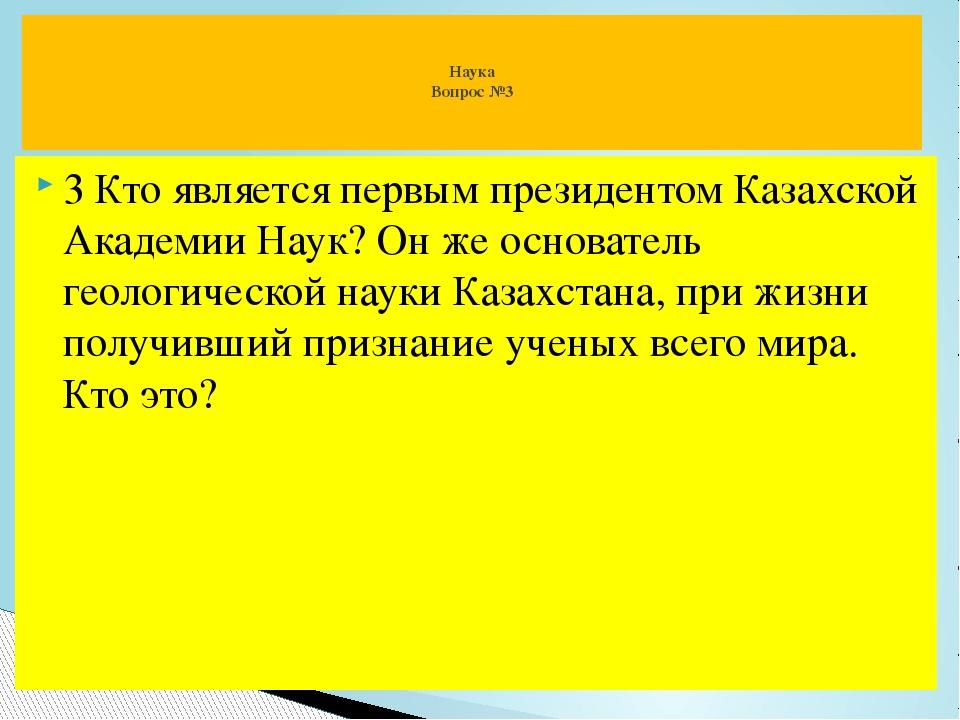 3 Кто является первым президентом Казахской Академии Наук? Он же основатель г...