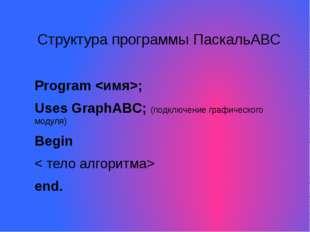 Структура программы ПаскальАВС Program ; Uses GraphABC; (подключение графичес