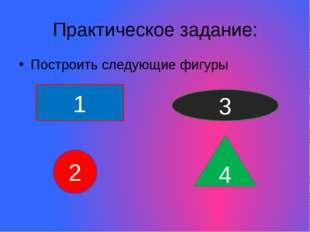 Практическое задание: Построить следующие фигуры 4 1 2 3
