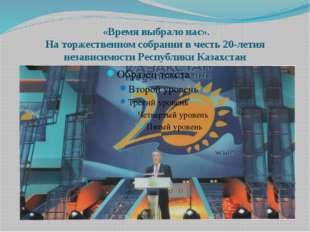 «Время выбрало нас». На торжественном собрании в честь 20-летия независимост