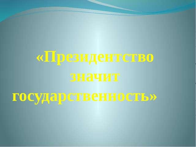 «Президентство значит государственность»