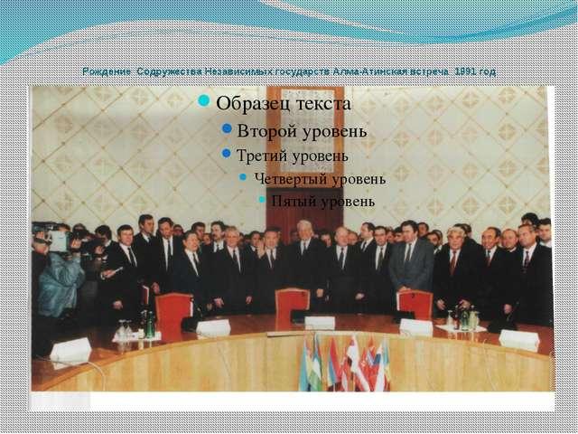 Рождение Содружества Независимых государств Алма-Атинская встреча 1991 год