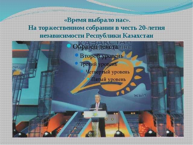 «Время выбрало нас». На торжественном собрании в честь 20-летия независимост...