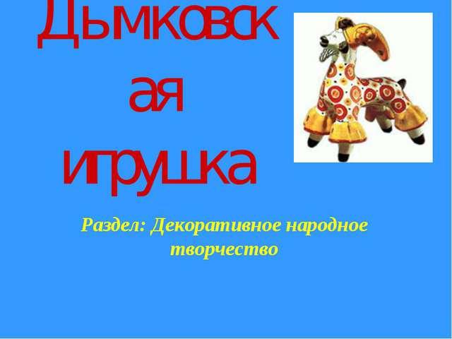 Дымковская игрушка Раздел: Декоративное народное творчество