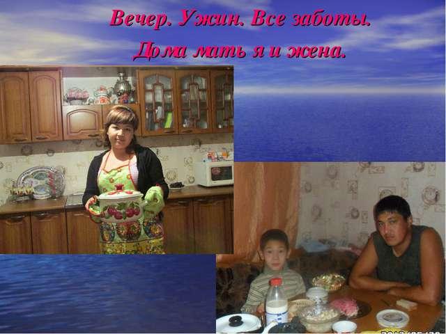Вечер. Ужин. Все заботы. Дома мать я и жена.