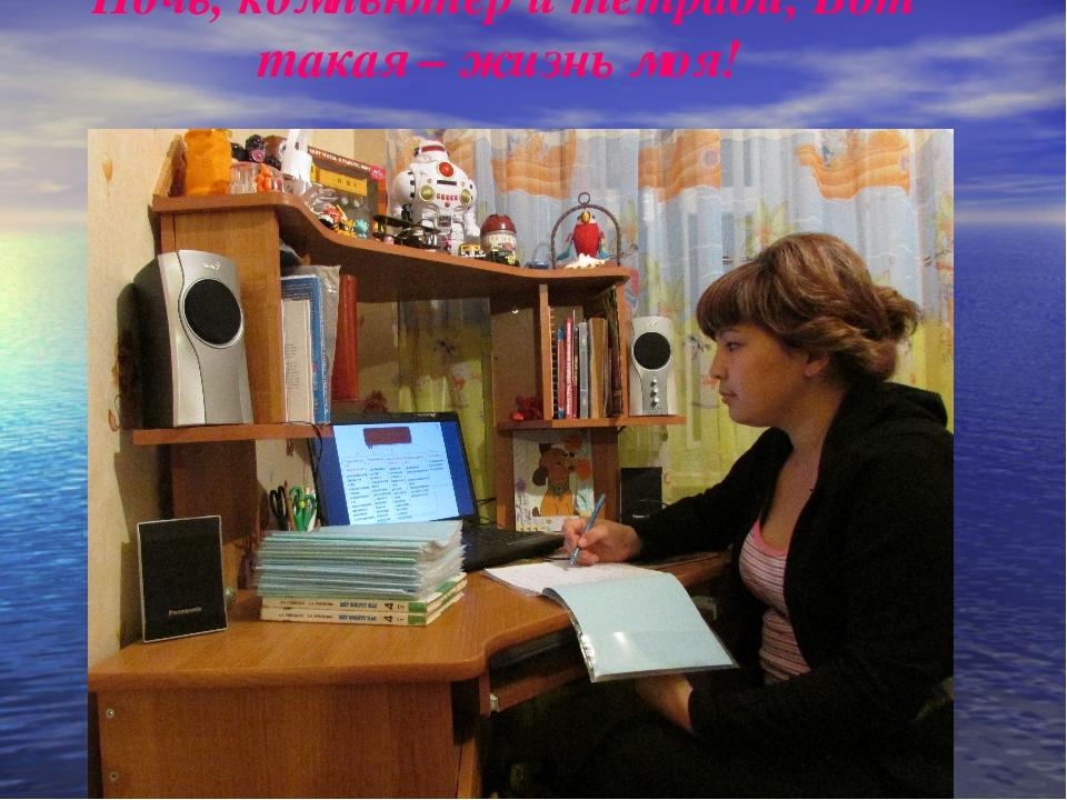 Ночь, компьютер и тетради, Вот такая – жизнь моя!