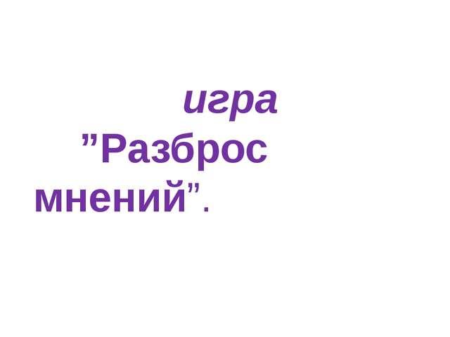 """игра """"Разброс мнений""""."""