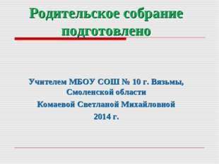 Родительское собрание подготовлено Учителем МБОУ СОШ № 10 г. Вязьмы, Смоленск