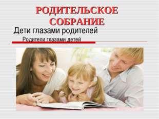 Дети глазами родителей Родители глазами детей РОДИТЕЛЬСКОЕ СОБРАНИЕ