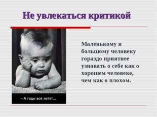 Не увлекаться критикой Маленькому и большому человеку гораздо приятнее узнава