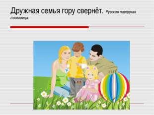 Дружная семья гору свернёт. Русская народная пословица.