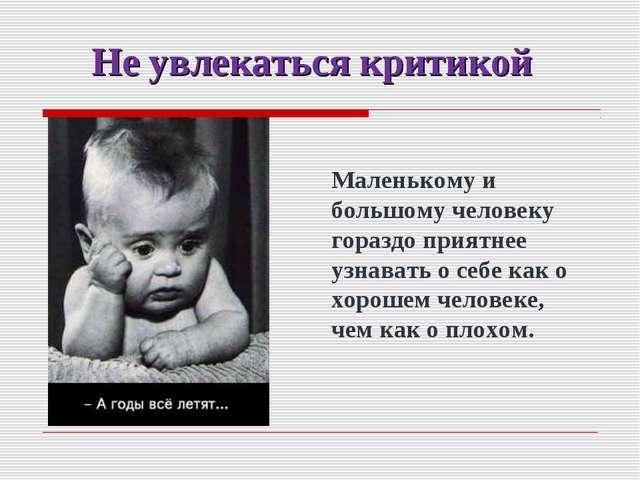 Не увлекаться критикой Маленькому и большому человеку гораздо приятнее узнава...