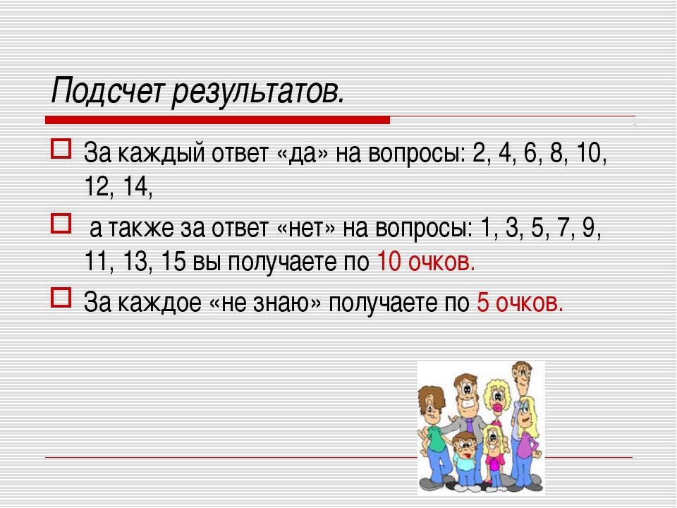 Подсчет результатов. За каждый ответ «да» на вопросы: 2, 4, 6, 8, 10, 12, 14,...