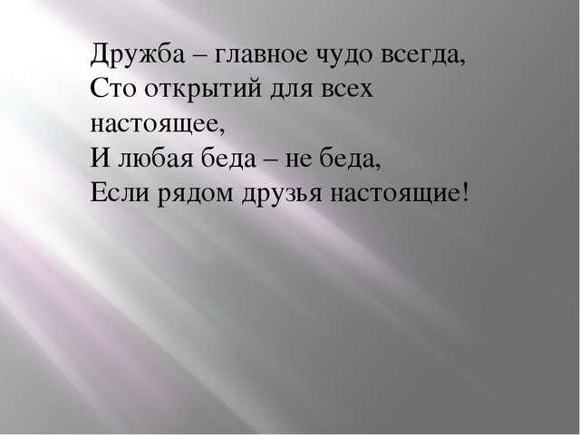 Дружба – главное чудо всегда, Сто открытий для всех настоящее, И любая беда –...