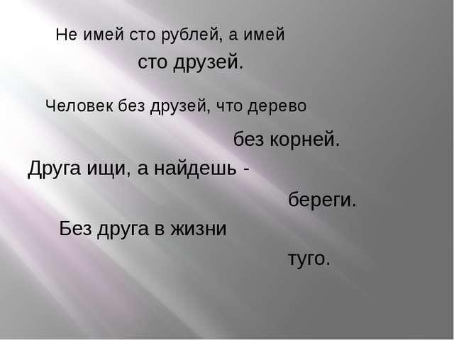 Не имей сто рублей, а имей сто друзей. Человек без друзей, что дерево без кор...