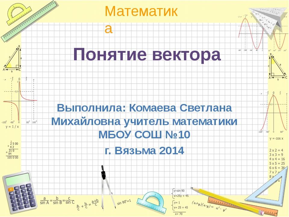 Понятие вектора Выполнила: Комаева Светлана Михайловна учитель математики МБО...