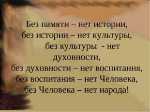. Без памяти – нет истории, без истории – нет культуры, без культуры - нет ду