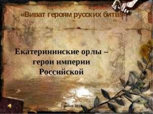 «Виват героям русских битв!» Тамбов 2014 Екатерининские орлы – герои империи