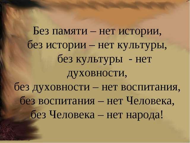 . Без памяти – нет истории, без истории – нет культуры, без культуры - нет ду...