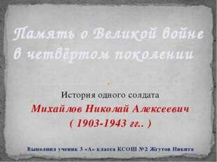 История одного солдата Михайлов Николай Алексеевич ( 1903-1943 гг.. ) Выполни