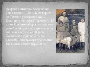 На фронт Николай Алексеевич ушёл весной 1942 года от горячо любимой и уважаем