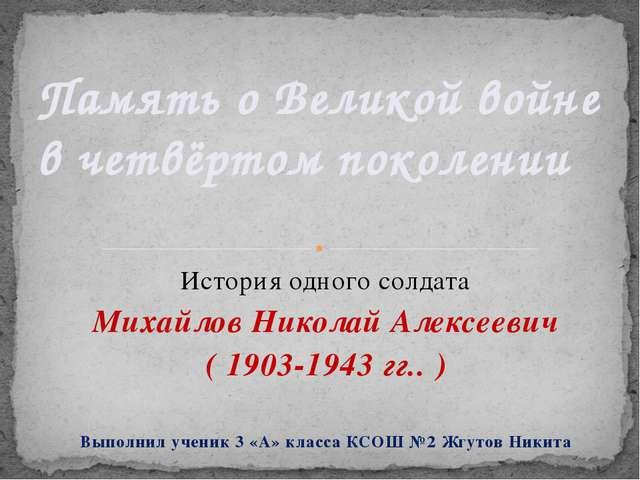 История одного солдата Михайлов Николай Алексеевич ( 1903-1943 гг.. ) Выполни...