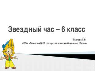 Звездный час – 6 класс Галиева Г.Р. МБОУ «Гимназия №27 с татарским языком обу