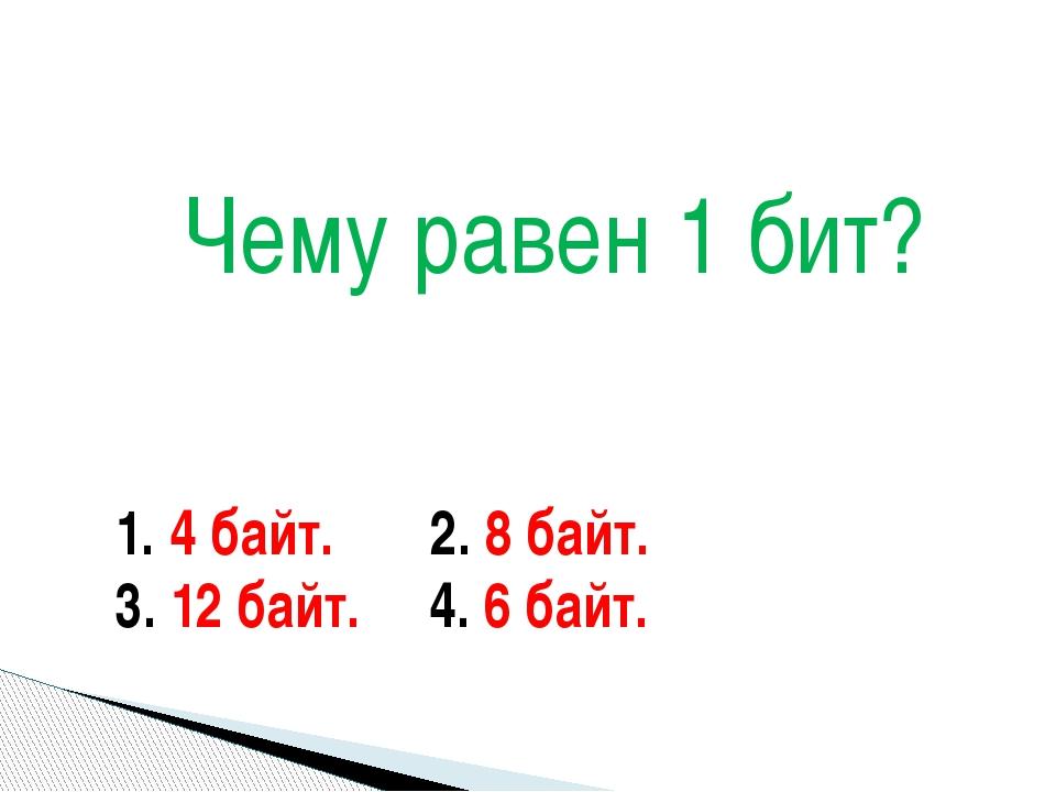 1. 4 байт. 2. 8 байт. 3. 12 байт. 4. 6 байт. Чему равен 1 бит?
