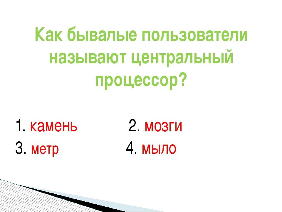 1. камень 2. мозги 3. метр 4. мыло Как бывалые пользователи называют центра...