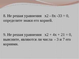 8. Не решая уравнения x2 - 8x -33 = 0, определите знаки его корней. 9. Не ре