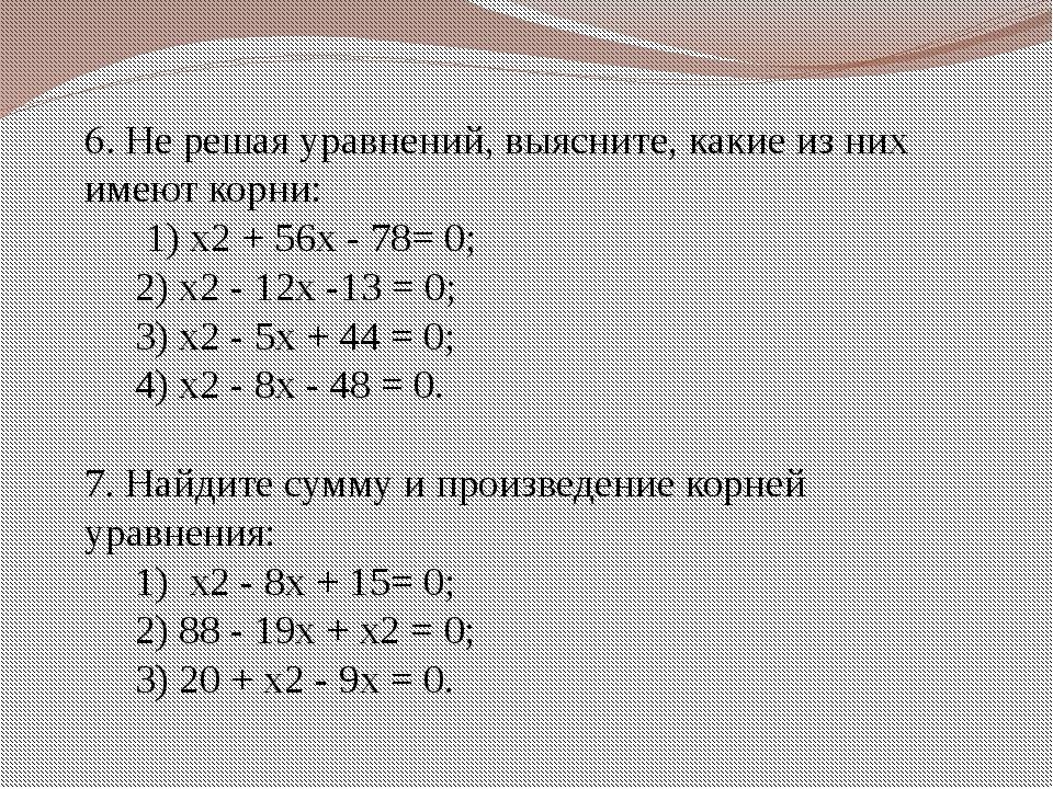 6. Не решая уравнений, выясните, какие из них имеют корни: 1) x2 + 56x - 78=...