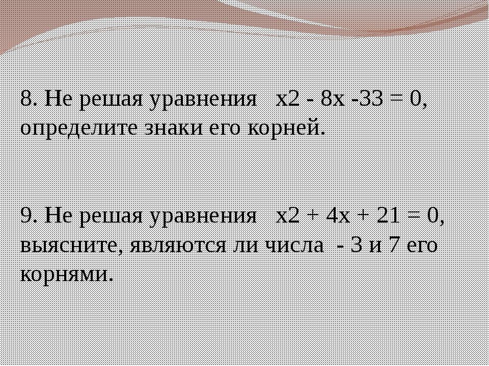 8. Не решая уравнения x2 - 8x -33 = 0, определите знаки его корней. 9. Не ре...