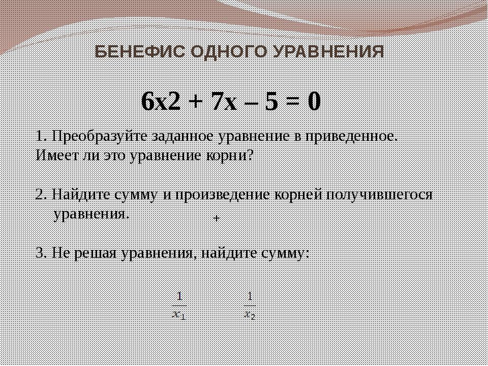 БЕНЕФИС ОДНОГО УРАВНЕНИЯ 6x2 + 7x – 5 = 0 1. Преобразуйте заданное уравнение...