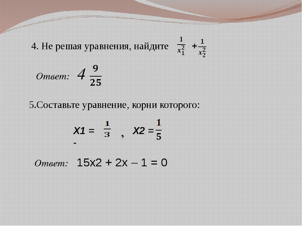 4. Не решая уравнения, найдите + Ответ: 4 5.Составьте уравнение, корни которо...