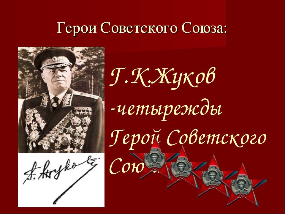Герои Советского Союза: Г.К.Жуков -четырежды Герой Советского Союза