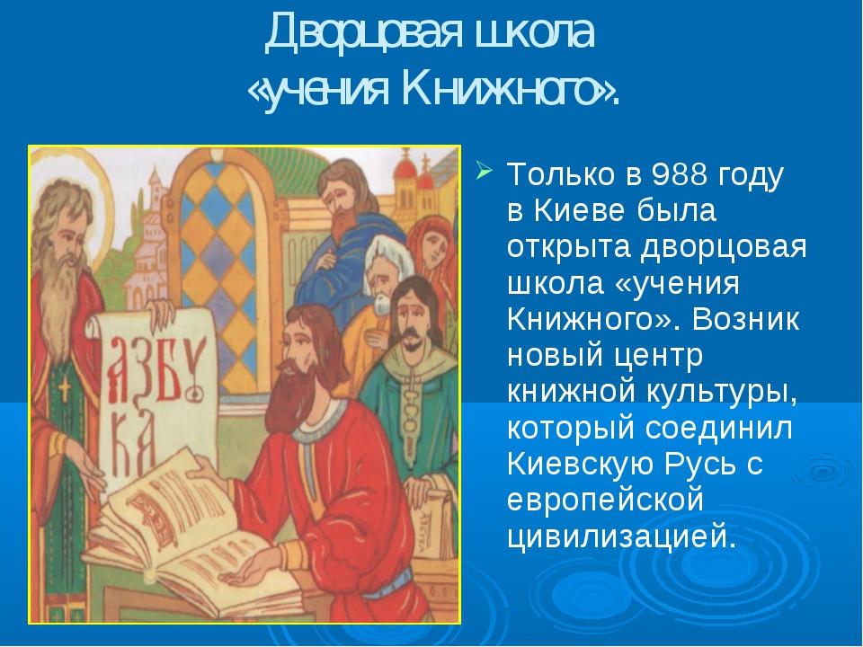 Дворцовая школа «учения Книжного». Только в 988 году в Киеве была открыта дво...