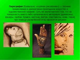 Пирография (буквально: «горячее рисование») — техника, применяемая в декорати