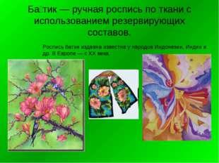 Ба́тик — ручная роспись по ткани с использованием резервирующих составов. Рос