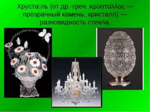 Хруста́ль (от др.-греч. κρύσταλλος — прозрачный камень, кристалл) — разновидн